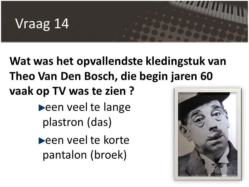 Vraag 14 Wat was het opvallendste kledingstuk van Theo Van Den Bosch, die begin jaren 60 vaak op TV was te zien ? een veel te lange plastron (das) een