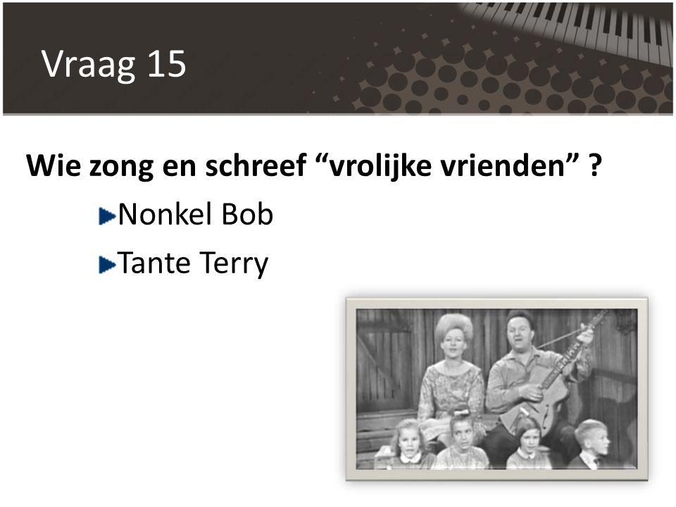 """Vraag 15 Wie zong en schreef """"vrolijke vrienden"""" ? Nonkel Bob Tante Terry"""