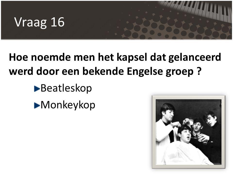 Vraag 16 Hoe noemde men het kapsel dat gelanceerd werd door een bekende Engelse groep ? Beatleskop Monkeykop