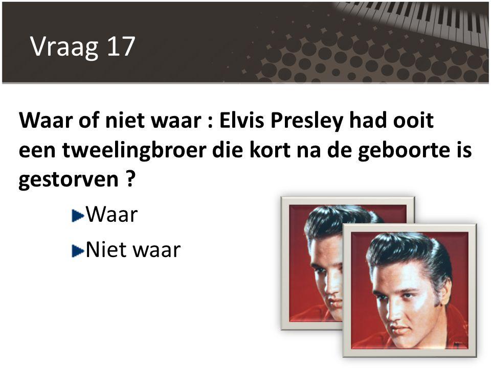 Vraag 17 Waar of niet waar : Elvis Presley had ooit een tweelingbroer die kort na de geboorte is gestorven ? Waar Niet waar