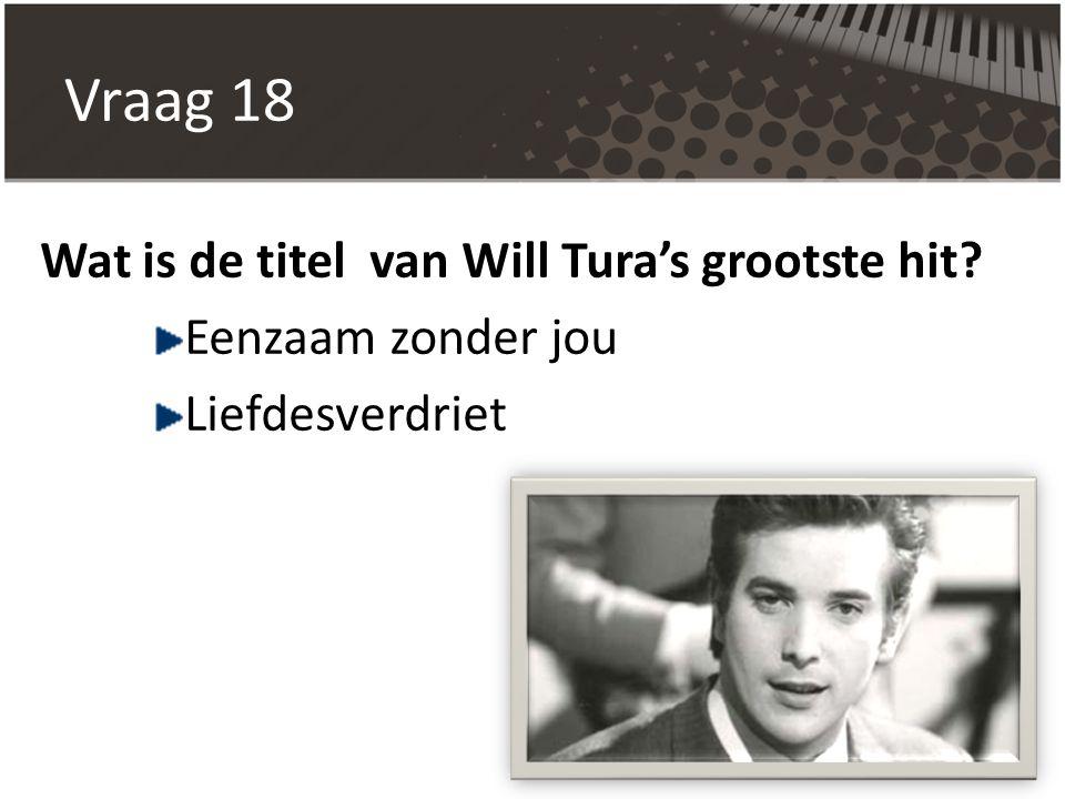 Vraag 18 Wat is de titel van Will Tura's grootste hit? Eenzaam zonder jou Liefdesverdriet