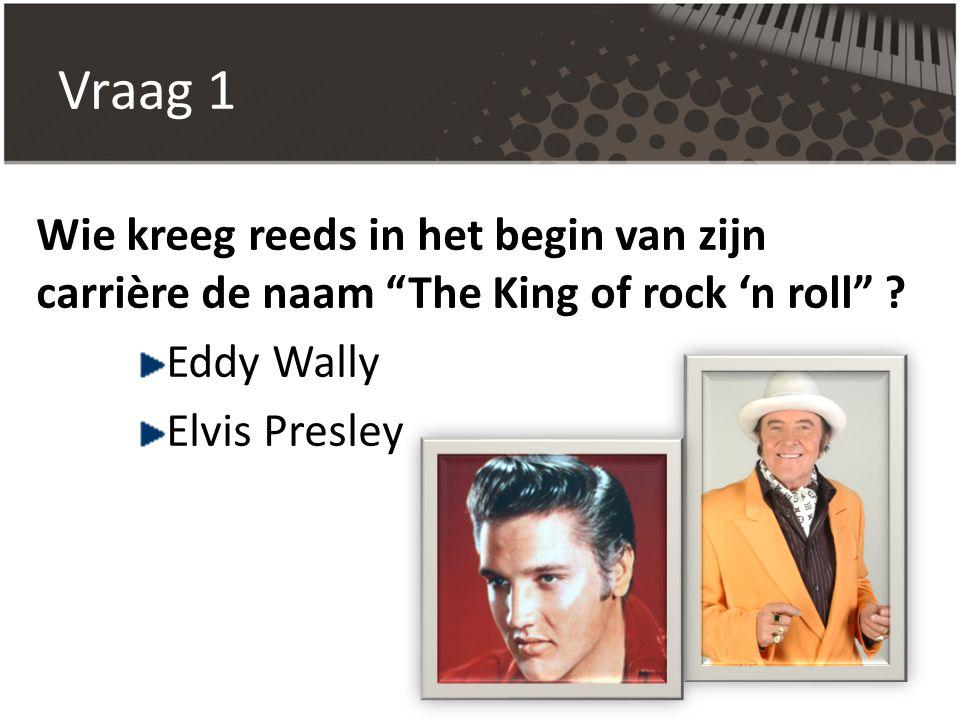 """Vraag 1 Wie kreeg reeds in het begin van zijn carrière de naam """"The King of rock 'n roll"""" ? Eddy Wally Elvis Presley"""