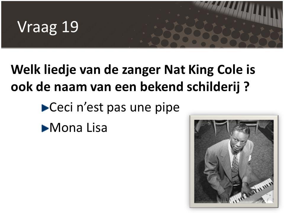 Vraag 19 Welk liedje van de zanger Nat King Cole is ook de naam van een bekend schilderij ? Ceci n'est pas une pipe Mona Lisa