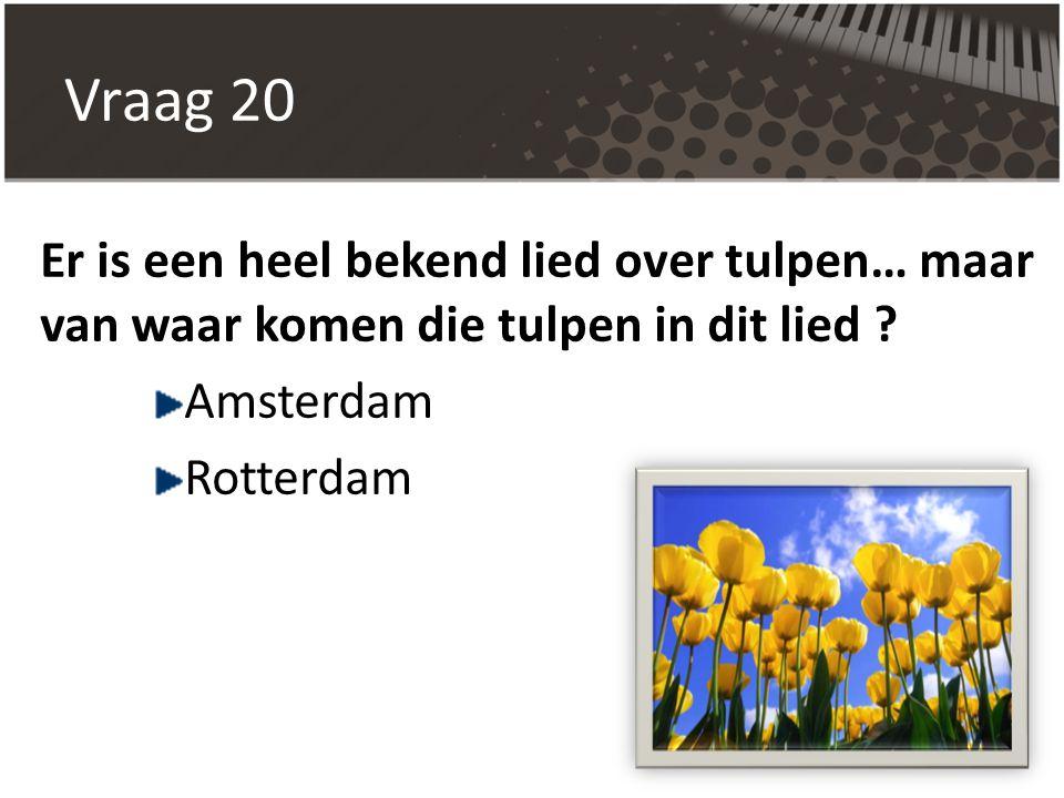 Vraag 20 Er is een heel bekend lied over tulpen… maar van waar komen die tulpen in dit lied ? Amsterdam Rotterdam