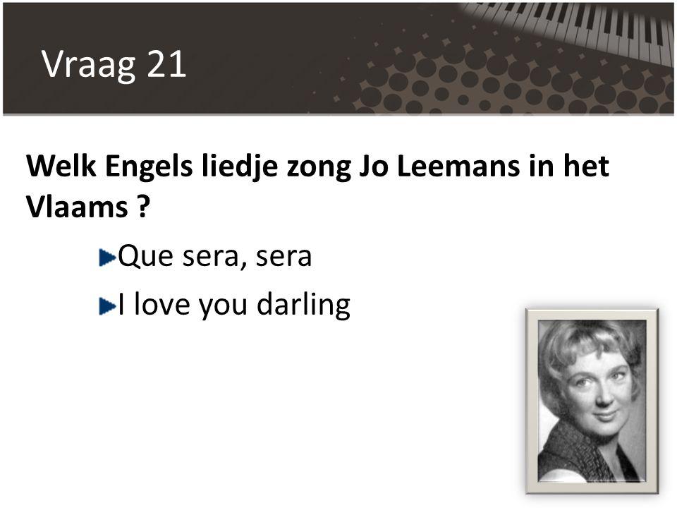 Vraag 21 Welk Engels liedje zong Jo Leemans in het Vlaams ? Que sera, sera I love you darling