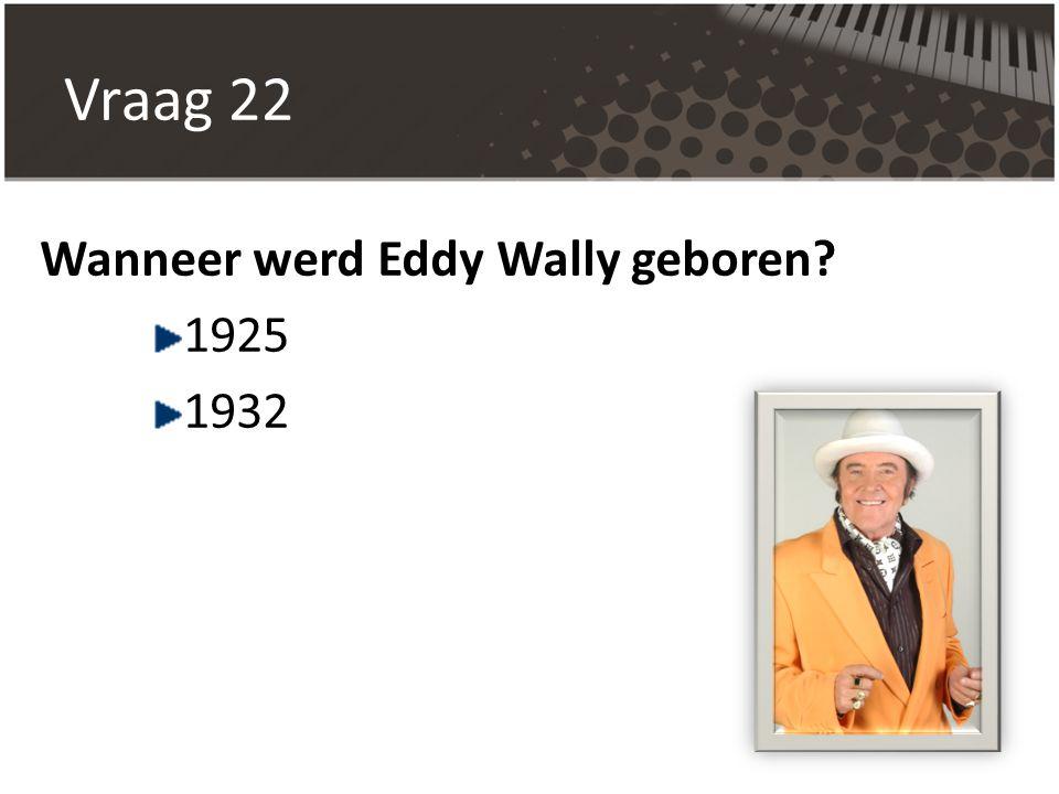 Vraag 22 Wanneer werd Eddy Wally geboren? 1925 1932