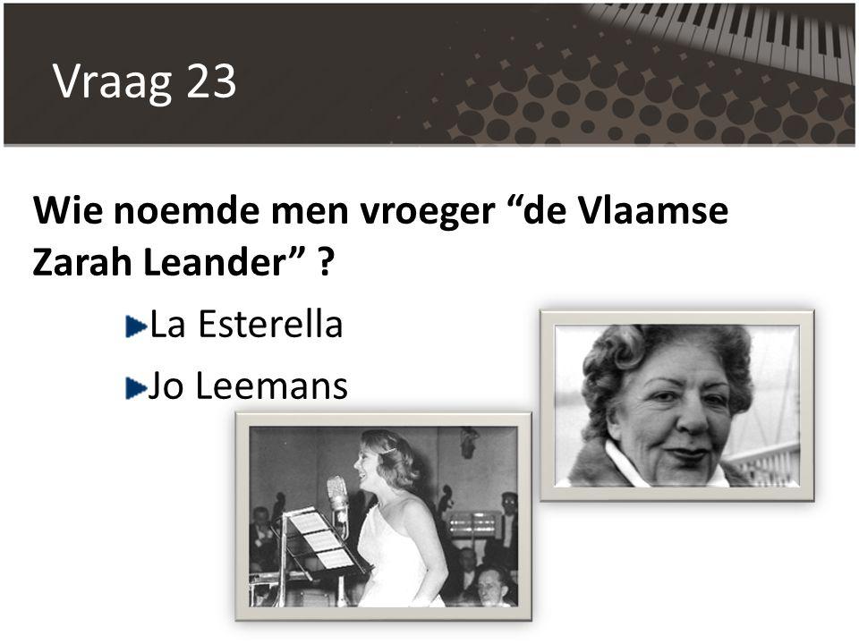 """Vraag 23 Wie noemde men vroeger """"de Vlaamse Zarah Leander"""" ? La Esterella Jo Leemans"""