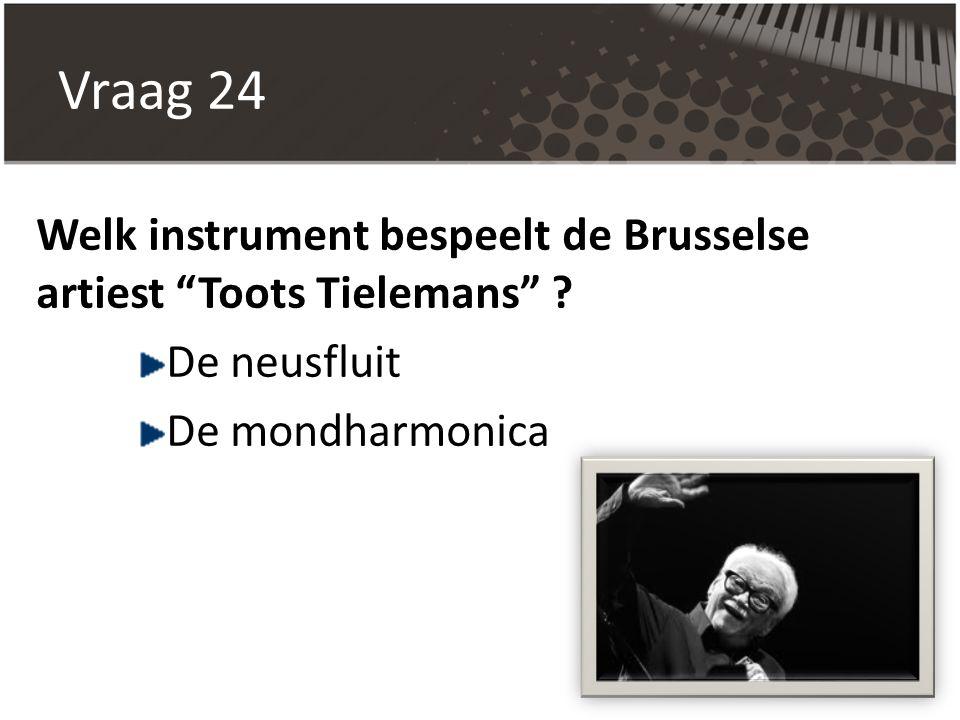 """Vraag 24 Welk instrument bespeelt de Brusselse artiest """"Toots Tielemans"""" ? De neusfluit De mondharmonica"""