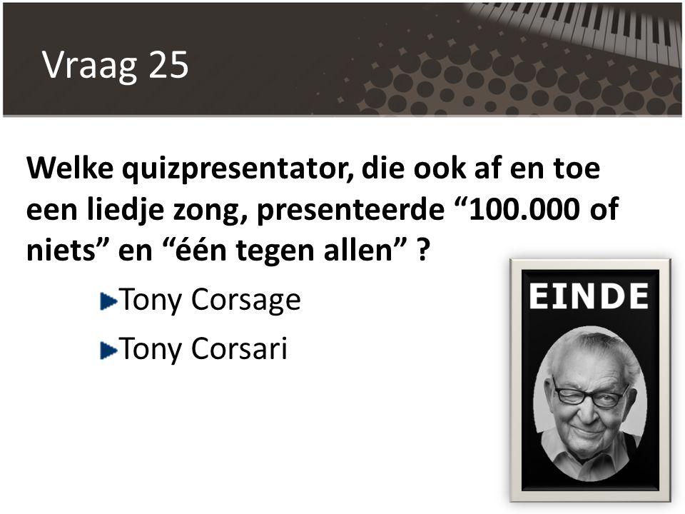 """Vraag 25 Welke quizpresentator, die ook af en toe een liedje zong, presenteerde """"100.000 of niets"""" en """"één tegen allen"""" ? Tony Corsage Tony Corsari"""