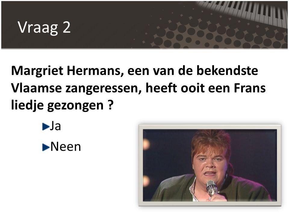 Vraag 2 Margriet Hermans, een van de bekendste Vlaamse zangeressen, heeft ooit een Frans liedje gezongen ? Ja Neen