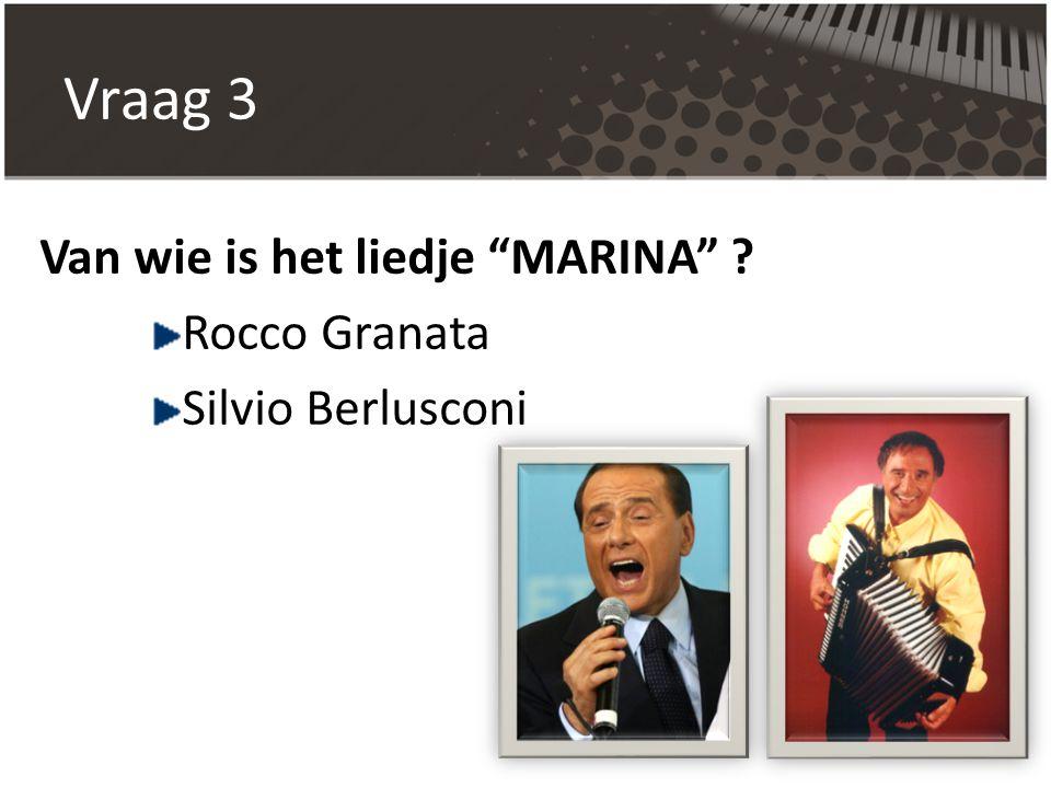 "Vraag 3 Van wie is het liedje ""MARINA"" ? Rocco Granata Silvio Berlusconi"