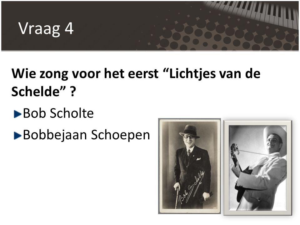 """Vraag 4 Wie zong voor het eerst """"Lichtjes van de Schelde"""" ? Bob Scholte Bobbejaan Schoepen"""
