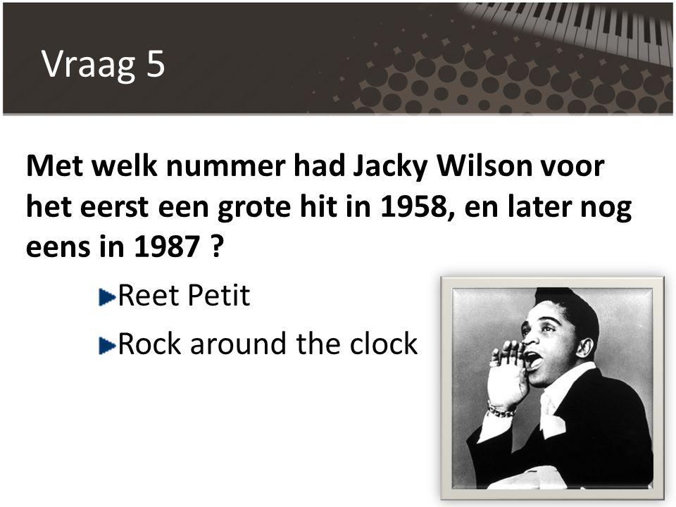 Vraag 5 Met welk nummer had Jacky Wilson voor het eerst een grote hit in 1958, en later nog eens in 1987 ? Reet Petit Rock around the clock