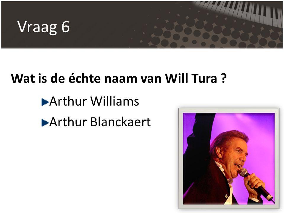 Vraag 6 Wat is de échte naam van Will Tura ? Arthur Williams Arthur Blanckaert