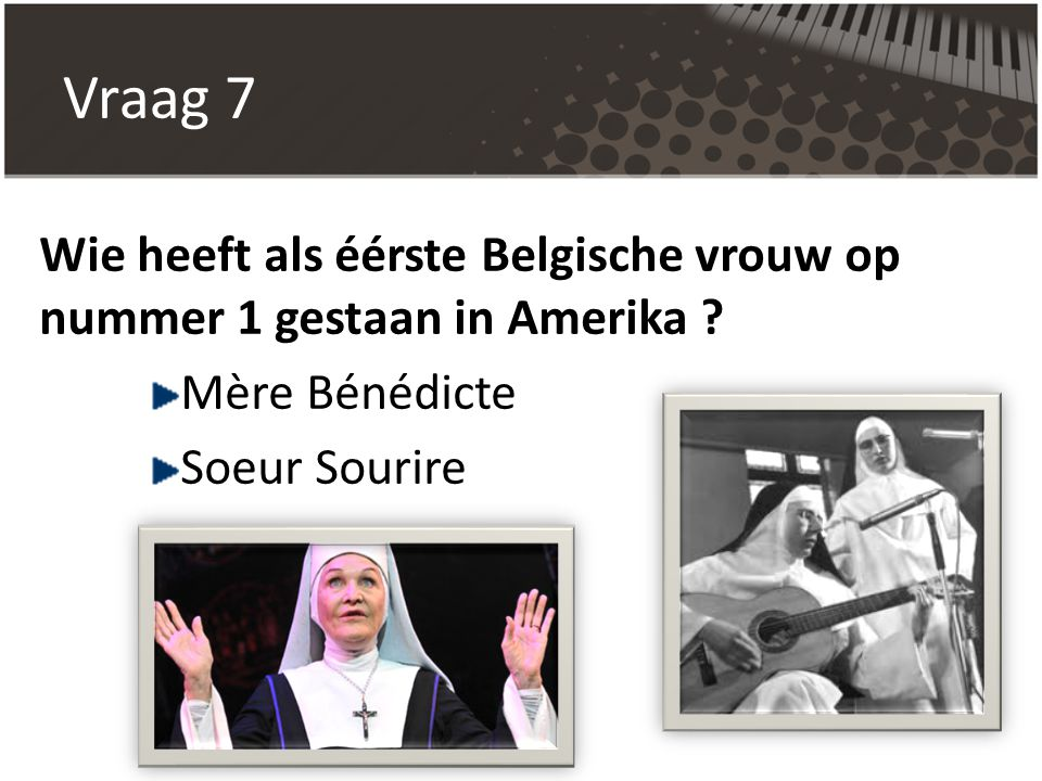Vraag 7 Wie heeft als éérste Belgische vrouw op nummer 1 gestaan in Amerika ? Mère Bénédicte Soeur Sourire