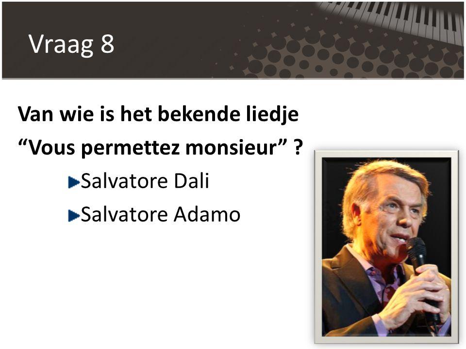 """Vraag 8 Van wie is het bekende liedje """"Vous permettez monsieur"""" ? Salvatore Dali Salvatore Adamo"""