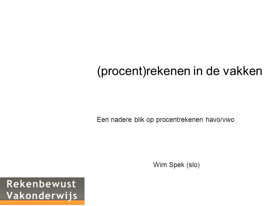(procent)rekenen in de vakken Een nadere blik op procentrekenen havo/vwo Wim Spek (slo)