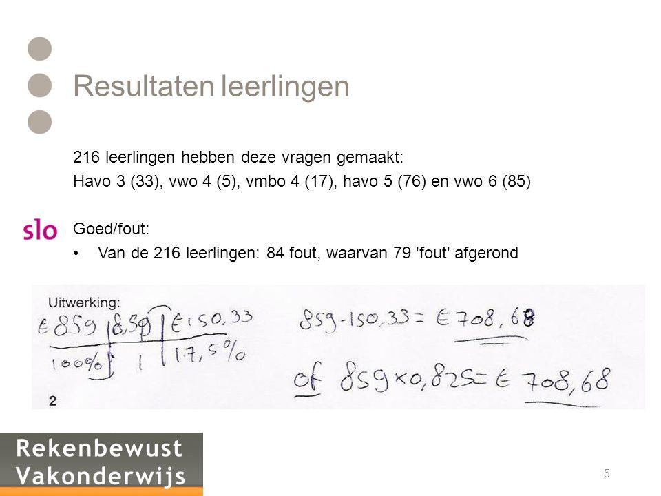 Resultaten leerlingen 216 leerlingen hebben deze vragen gemaakt: Havo 3 (33), vwo 4 (5), vmbo 4 (17), havo 5 (76) en vwo 6 (85) Goed/fout: •Van de 216 leerlingen: 84 fout, waarvan 79 fout afgerond 5