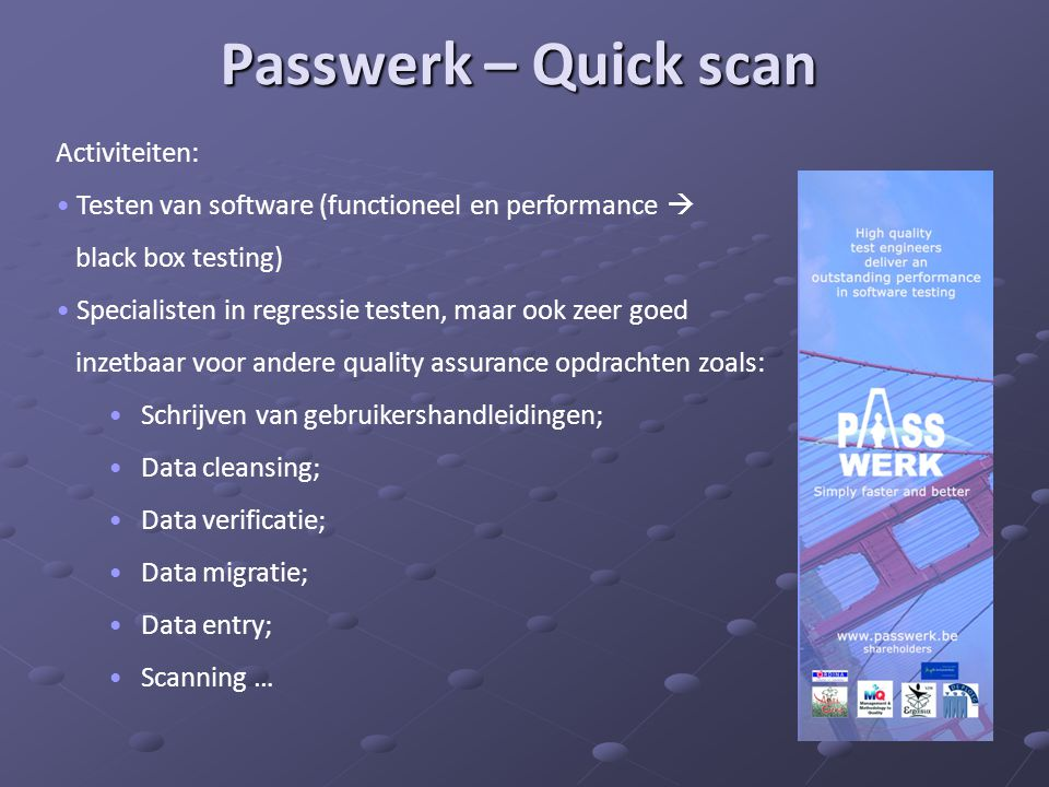 Passwerk – Quick scan Activiteiten: • Testen van software (functioneel en performance  black box testing) • Specialisten in regressie testen, maar oo