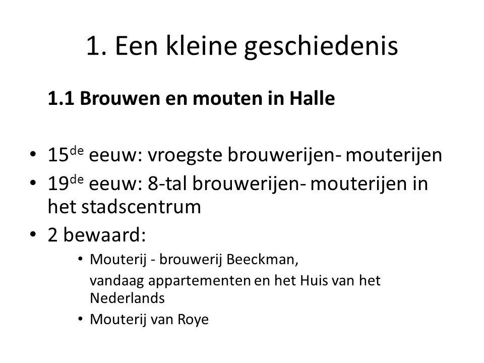 1. Een kleine geschiedenis 1.1 Brouwen en mouten in Halle • 15 de eeuw: vroegste brouwerijen- mouterijen • 19 de eeuw: 8-tal brouwerijen- mouterijen i