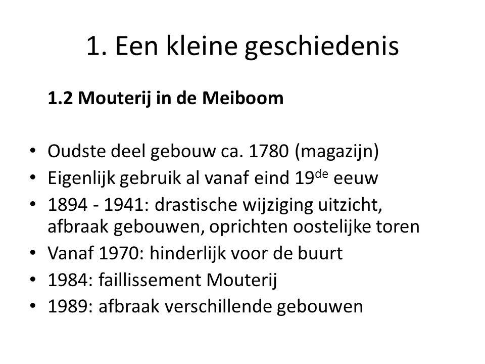1. Een kleine geschiedenis 1.2 Mouterij in de Meiboom • Oudste deel gebouw ca. 1780 (magazijn) • Eigenlijk gebruik al vanaf eind 19 de eeuw • 1894 - 1