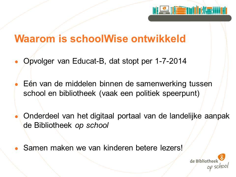 Waarom is schoolWise ontwikkeld ● Opvolger van Educat-B, dat stopt per 1-7-2014 ● Eén van de middelen binnen de samenwerking tussen school en biblioth