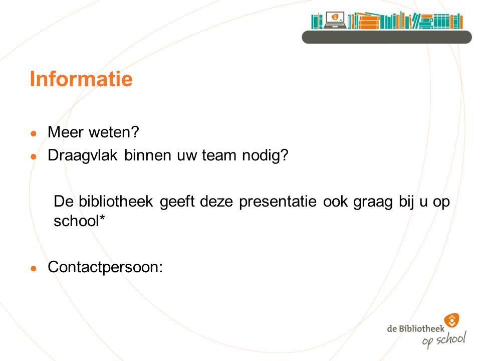 Informatie ● Meer weten? ● Draagvlak binnen uw team nodig? De bibliotheek geeft deze presentatie ook graag bij u op school* ● Contactpersoon: