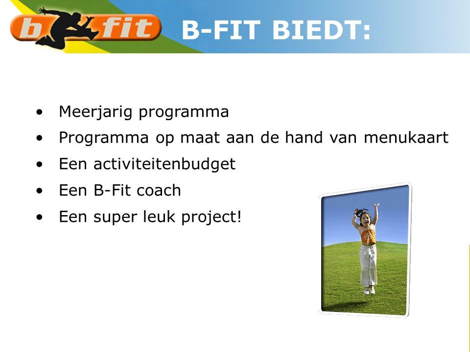 •Meerjarig programma •Programma op maat aan de hand van menukaart •Een activiteitenbudget •Een B-Fit coach •Een super leuk project! B-FIT BIEDT: