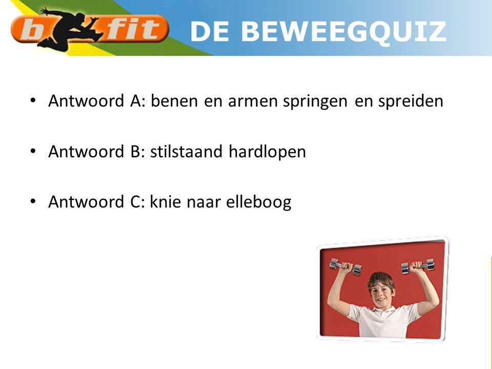• Antwoord A: benen en armen springen en spreiden • Antwoord B: stilstaand hardlopen • Antwoord C: knie naar elleboog DE BEWEEGQUIZ
