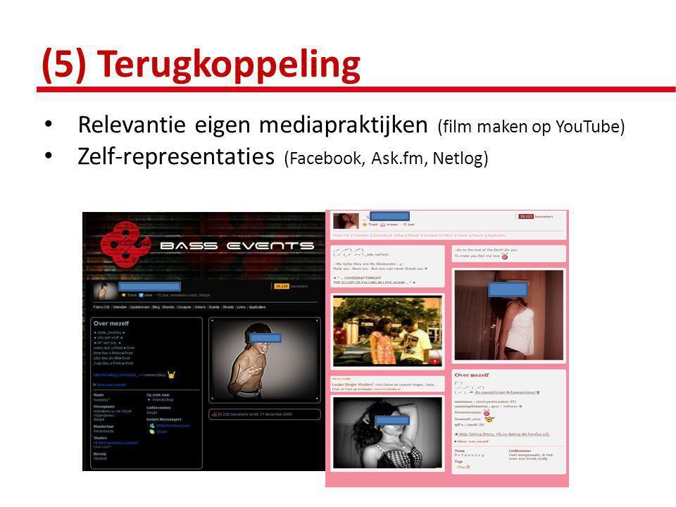 (5) Terugkoppeling • Relevantie eigen mediapraktijken (film maken op YouTube) • Zelf-representaties (Facebook, Ask.fm, Netlog)