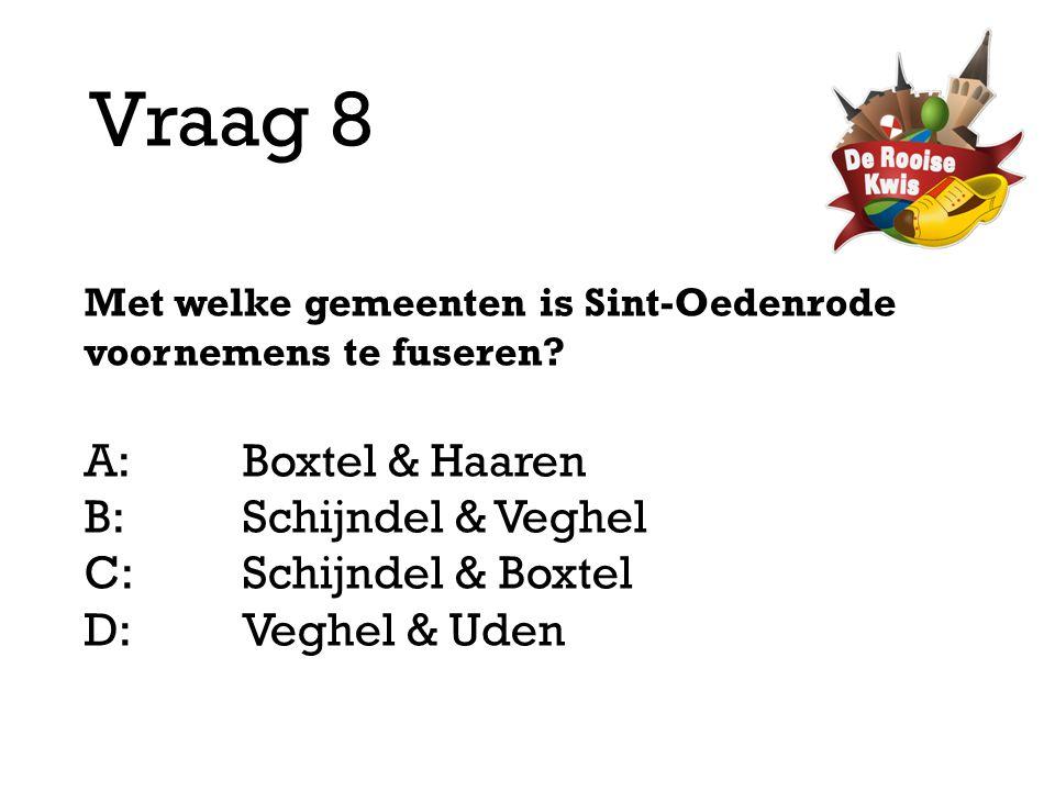 Vraag 8 Met welke gemeenten is Sint-Oedenrode voornemens te fuseren? A:Boxtel & Haaren B:Schijndel & Veghel C:Schijndel & Boxtel D: Veghel & Uden