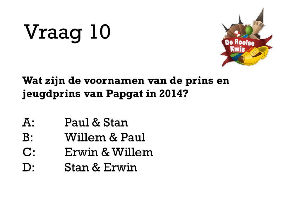 Vraag 10 Wat zijn de voornamen van de prins en jeugdprins van Papgat in 2014? A:Paul & Stan B:Willem & Paul C:Erwin & Willem D: Stan & Erwin