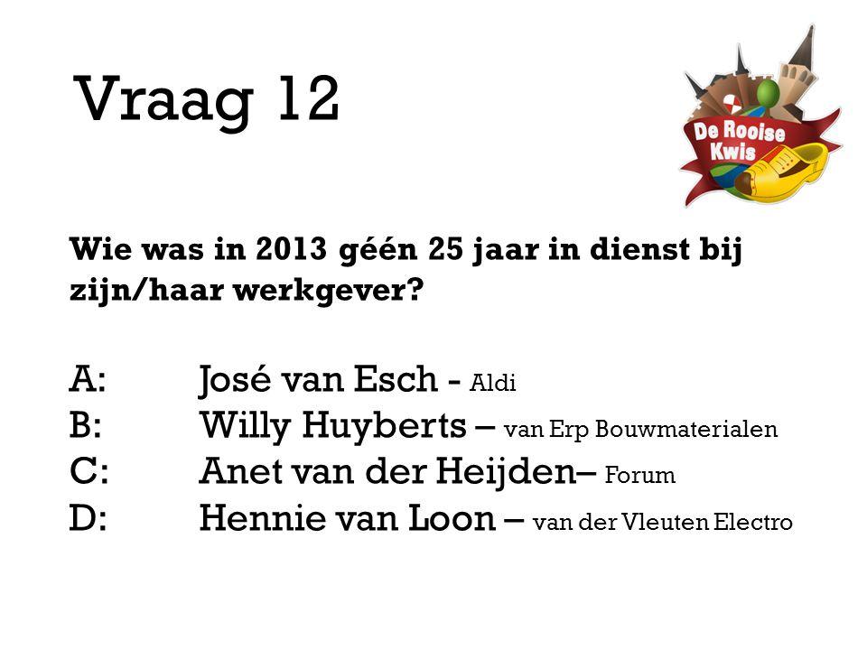 Vraag 12 Wie was in 2013 géén 25 jaar in dienst bij zijn/haar werkgever? A:José van Esch - Aldi B:Willy Huyberts – van Erp Bouwmaterialen C:Anet van d