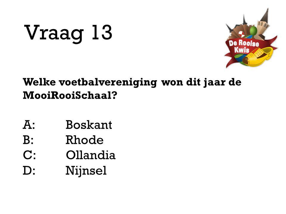 Vraag 13 Welke voetbalvereniging won dit jaar de MooiRooiSchaal? A:Boskant B:Rhode C:Ollandia D: Nijnsel