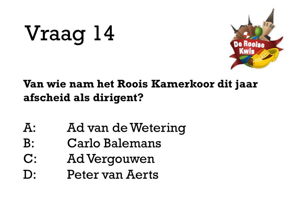 Vraag 14 Van wie nam het Roois Kamerkoor dit jaar afscheid als dirigent? A:Ad van de Wetering B:Carlo Balemans C:Ad Vergouwen D: Peter van Aerts