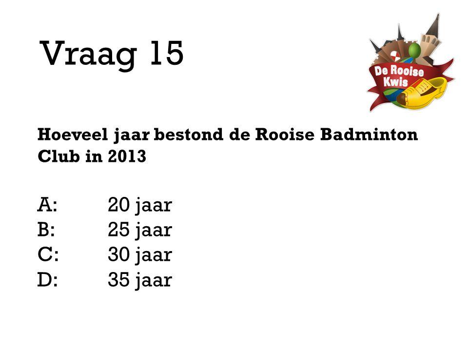 Vraag 15 Hoeveel jaar bestond de Rooise Badminton Club in 2013 A:20 jaar B:25 jaar C:30 jaar D: 35 jaar