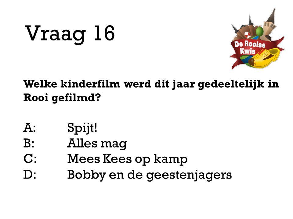 Vraag 16 Welke kinderfilm werd dit jaar gedeeltelijk in Rooi gefilmd? A:Spijt! B:Alles mag C:Mees Kees op kamp D: Bobby en de geestenjagers