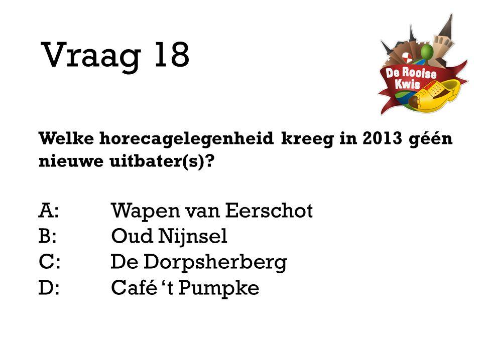 Vraag 18 Welke horecagelegenheid kreeg in 2013 géén nieuwe uitbater(s)? A:Wapen van Eerschot B:Oud Nijnsel C:De Dorpsherberg D: Café 't Pumpke