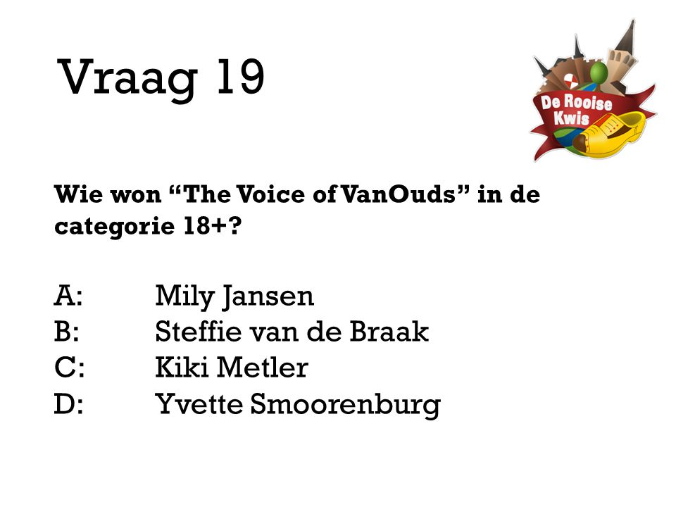"Vraag 19 Wie won ""The Voice of VanOuds"" in de categorie 18+? A:Mily Jansen B:Steffie van de Braak C:Kiki Metler D: Yvette Smoorenburg"
