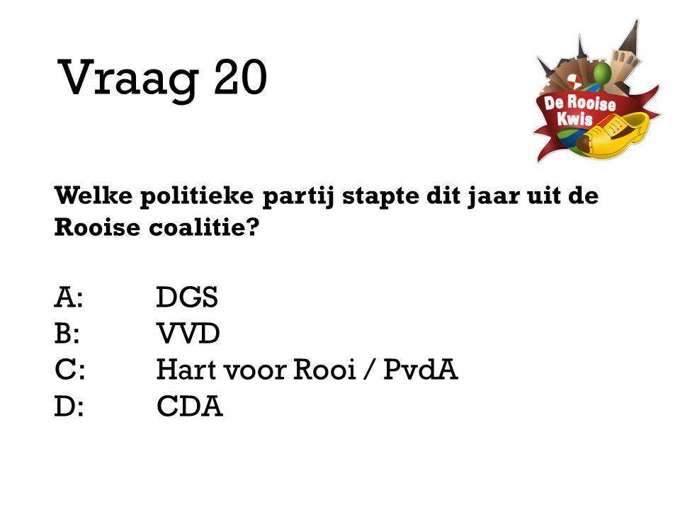 Vraag 20 Welke politieke partij stapte dit jaar uit de Rooise coalitie? A:DGS B:VVD C:Hart voor Rooi / PvdA D: CDA