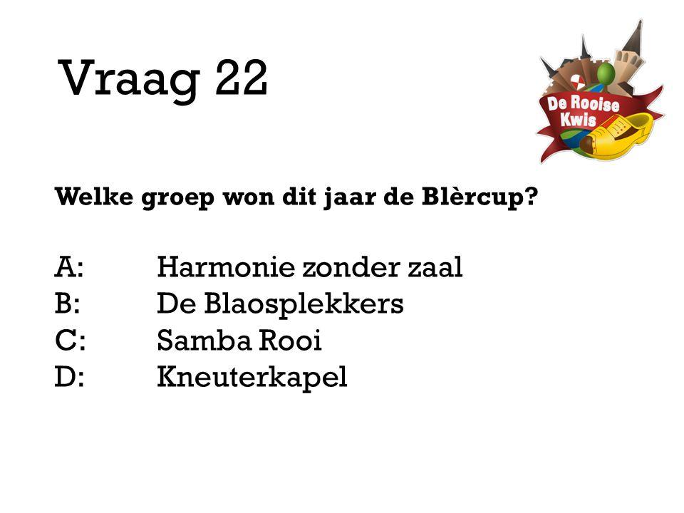 Vraag 22 Welke groep won dit jaar de Blèrcup? A:Harmonie zonder zaal B:De Blaosplekkers C:Samba Rooi D: Kneuterkapel