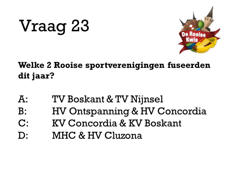 Vraag 23 Welke 2 Rooise sportverenigingen fuseerden dit jaar? A:TV Boskant & TV Nijnsel B:HV Ontspanning & HV Concordia C:KV Concordia & KV Boskant D: