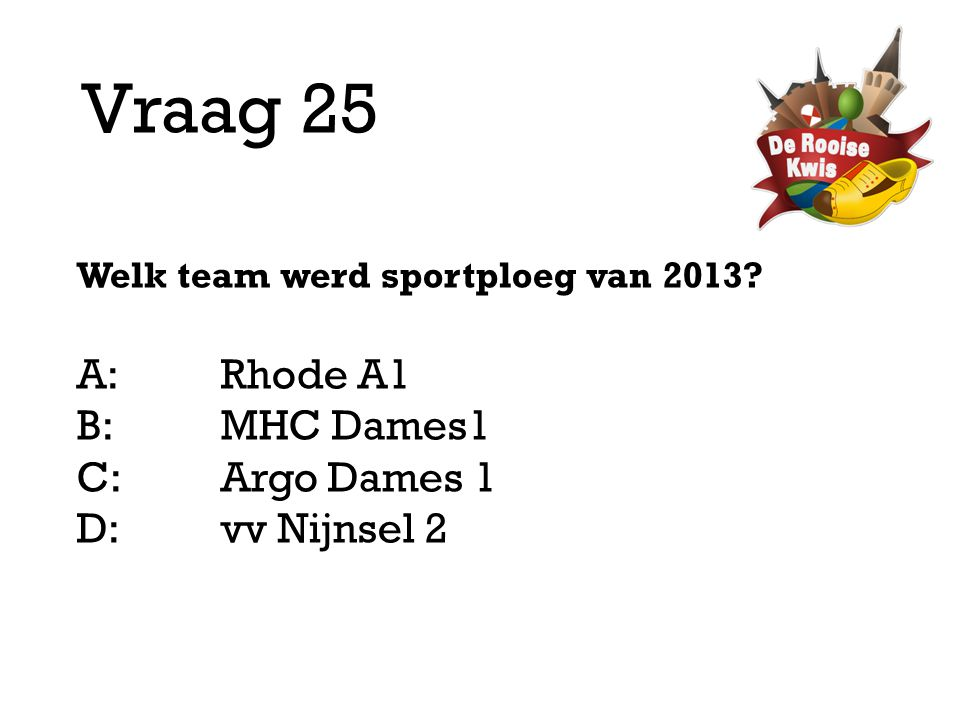 Vraag 25 Welk team werd sportploeg van 2013? A:Rhode A1 B:MHC Dames1 C:Argo Dames 1 D: vv Nijnsel 2