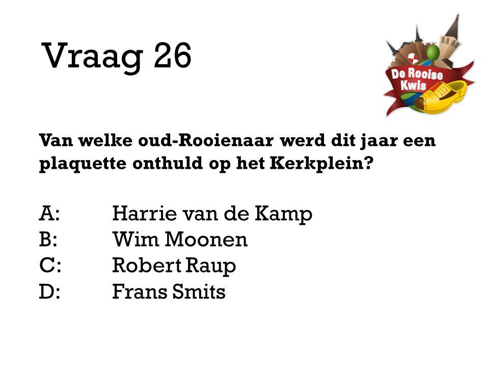 Vraag 26 Van welke oud-Rooienaar werd dit jaar een plaquette onthuld op het Kerkplein? A:Harrie van de Kamp B:Wim Moonen C:Robert Raup D: Frans Smits
