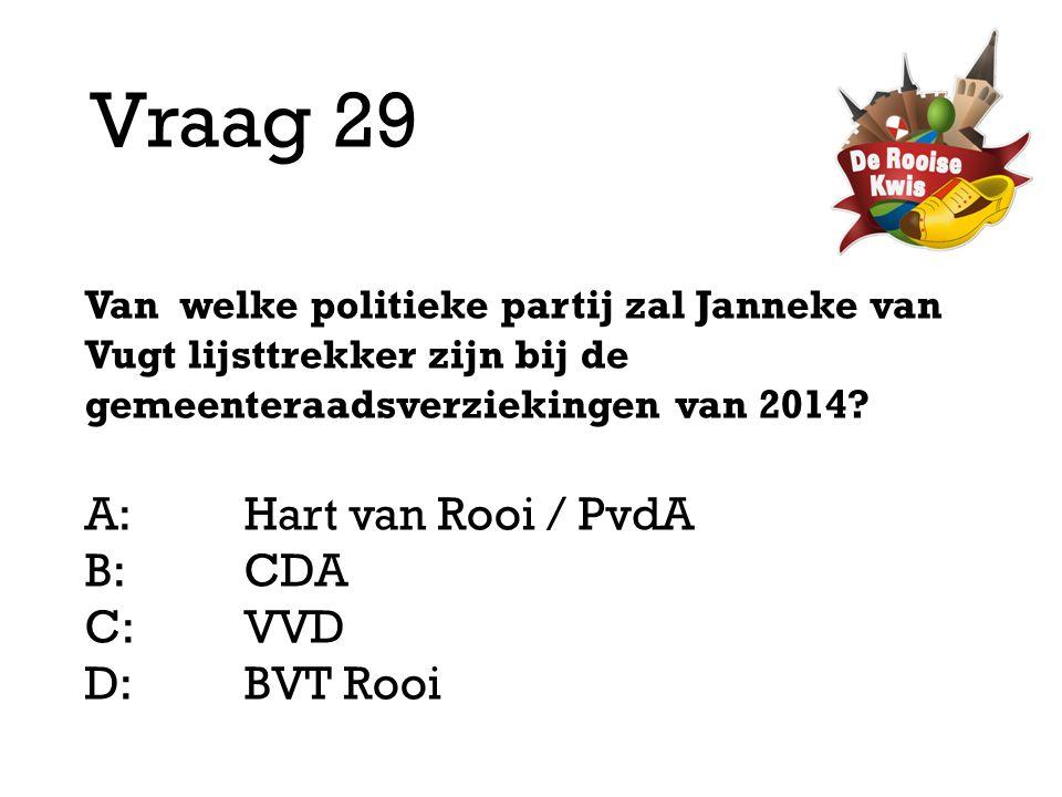 Vraag 29 Van welke politieke partij zal Janneke van Vugt lijsttrekker zijn bij de gemeenteraadsverziekingen van 2014? A:Hart van Rooi / PvdA B:CDA C:V