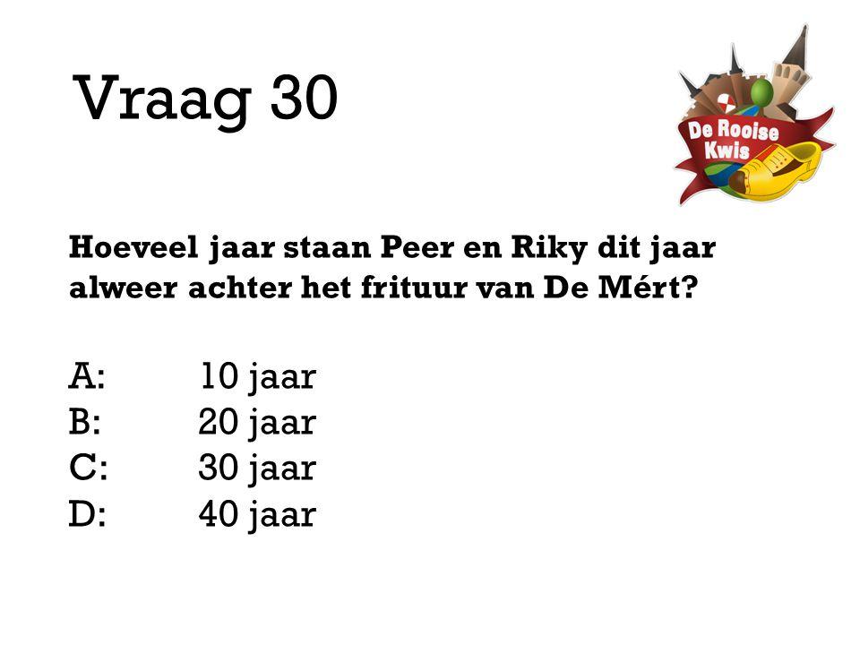 Vraag 30 Hoeveel jaar staan Peer en Riky dit jaar alweer achter het frituur van De Mért? A:10 jaar B:20 jaar C:30 jaar D: 40 jaar