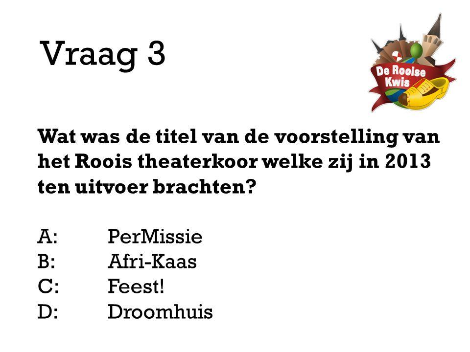 Vraag 3 Wat was de titel van de voorstelling van het Roois theaterkoor welke zij in 2013 ten uitvoer brachten? A:PerMissie B:Afri-Kaas C:Feest! D: Dro