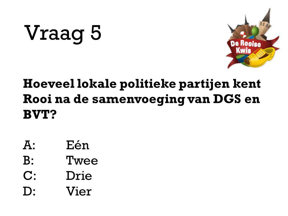 Vraag 5 Hoeveel lokale politieke partijen kent Rooi na de samenvoeging van DGS en BVT? A:Eén B:Twee C:Drie D: Vier
