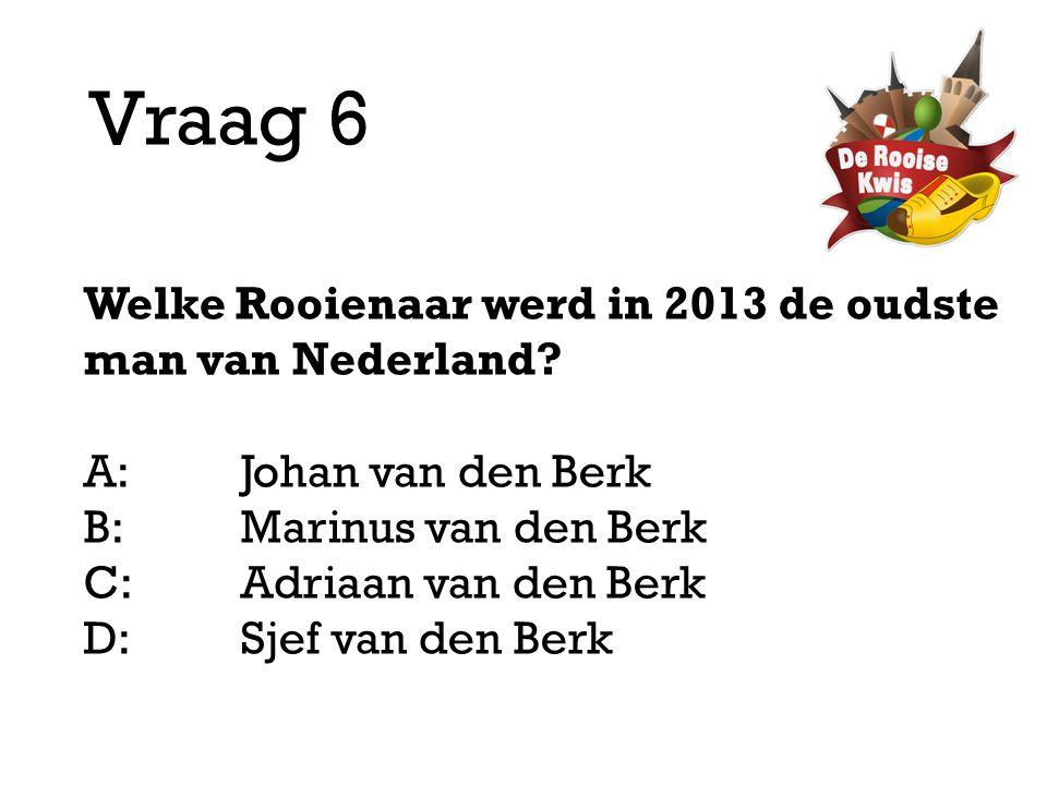 Vraag 6 Welke Rooienaar werd in 2013 de oudste man van Nederland? A:Johan van den Berk B:Marinus van den Berk C:Adriaan van den Berk D: Sjef van den B