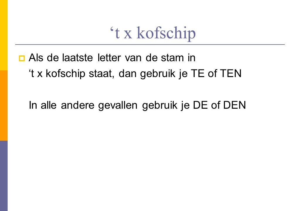 't x kofschip  Als de laatste letter van de stam in 't x kofschip staat, dan gebruik je TE of TEN In alle andere gevallen gebruik je DE of DEN